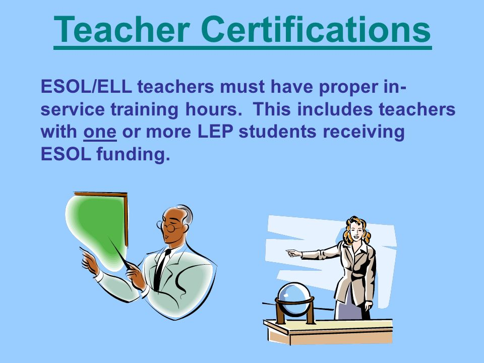 Teacher Certifications ESOL/ELL teachers must have proper in- service training hours.
