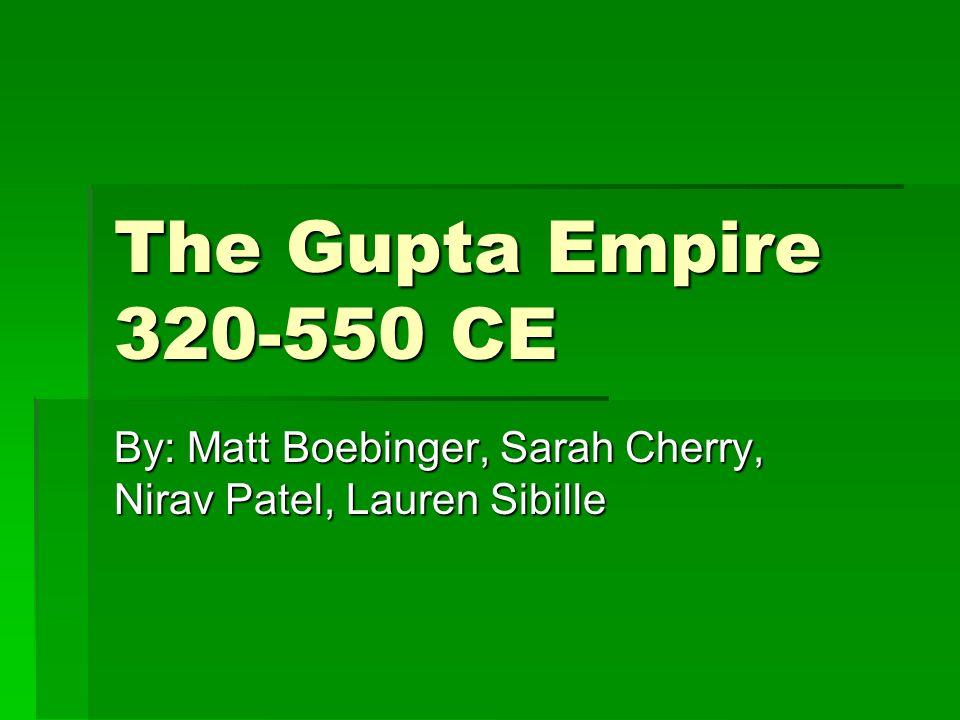 The Gupta Empire 320-550 CE By: Matt Boebinger, Sarah Cherry, Nirav Patel, Lauren Sibille