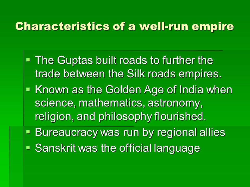 Characteristics of a well-run empire The Guptas built roads to further the trade between the Silk roads empires. The Guptas built roads to further the