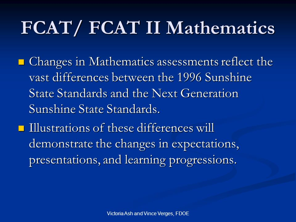 Victoria Ash and Vince Verges, FDOE FCAT/ FCAT II Mathematics Changes in Mathematics assessments reflect the vast differences between the 1996 Sunshin