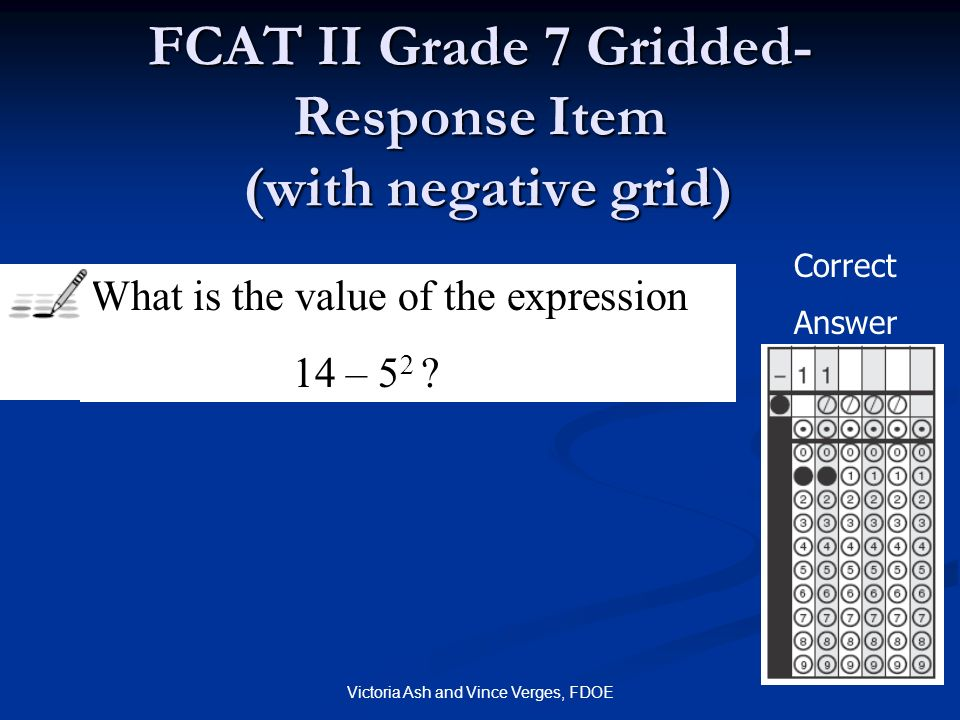 Victoria Ash and Vince Verges, FDOE FCAT II Grade 7 Gridded- Response Item (with negative grid) What is the value of the expression 14 – 5 2 ? Correct