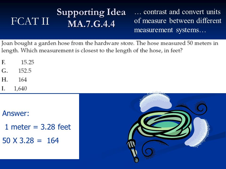 Supporting Idea MA.7.G.4.4 Answer: 1 meter = 3.28 feet 50 X 3.28 = 164 … contrast and convert units of measure between different measurement systems…