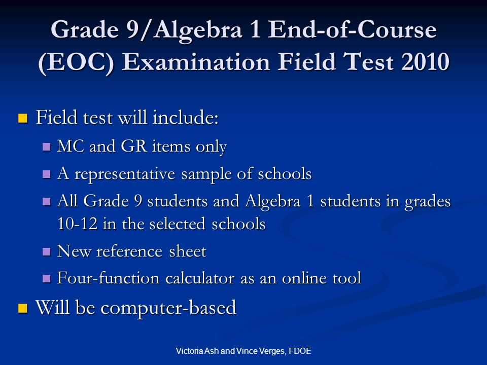 Victoria Ash and Vince Verges, FDOE Grade 9/Algebra 1 End-of-Course (EOC) Examination Field Test 2010 Field test will include: Field test will include