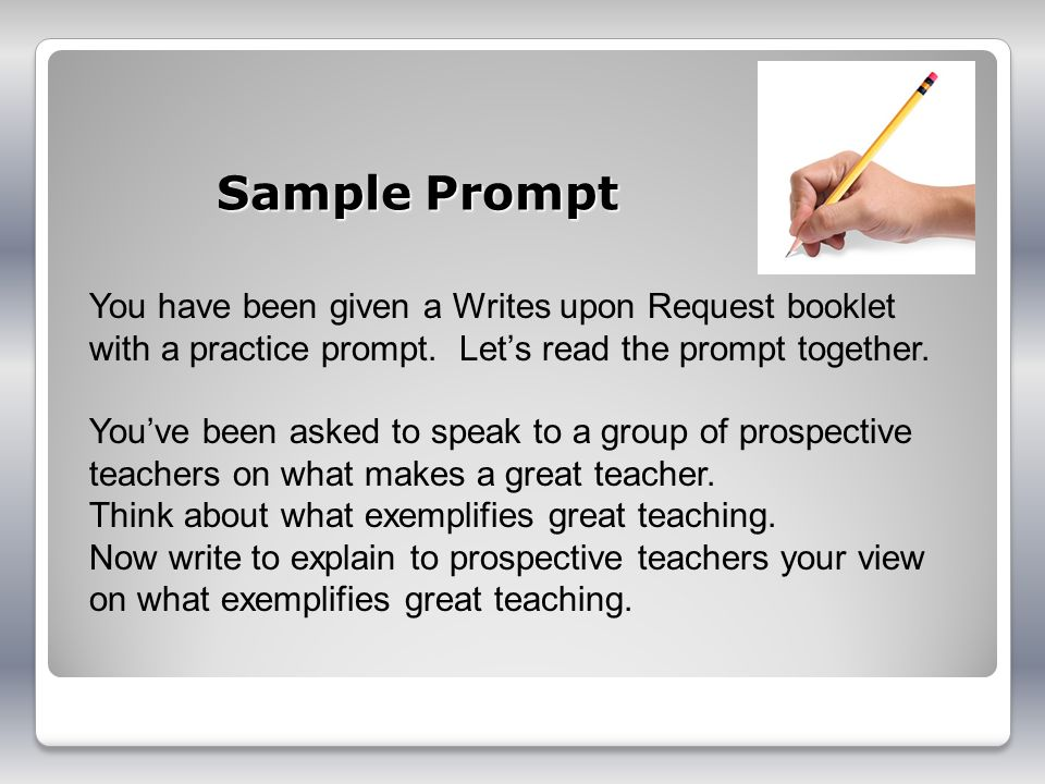 Sample Prompt You have been given a Writes upon Request booklet with a practice prompt. Lets read the prompt together. Youve been asked to speak to a