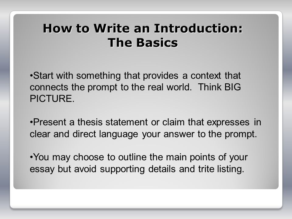 How to Write an Introduction: The Basics Start with something that provides a context that connects the prompt to the real world. Think BIG PICTURE. P