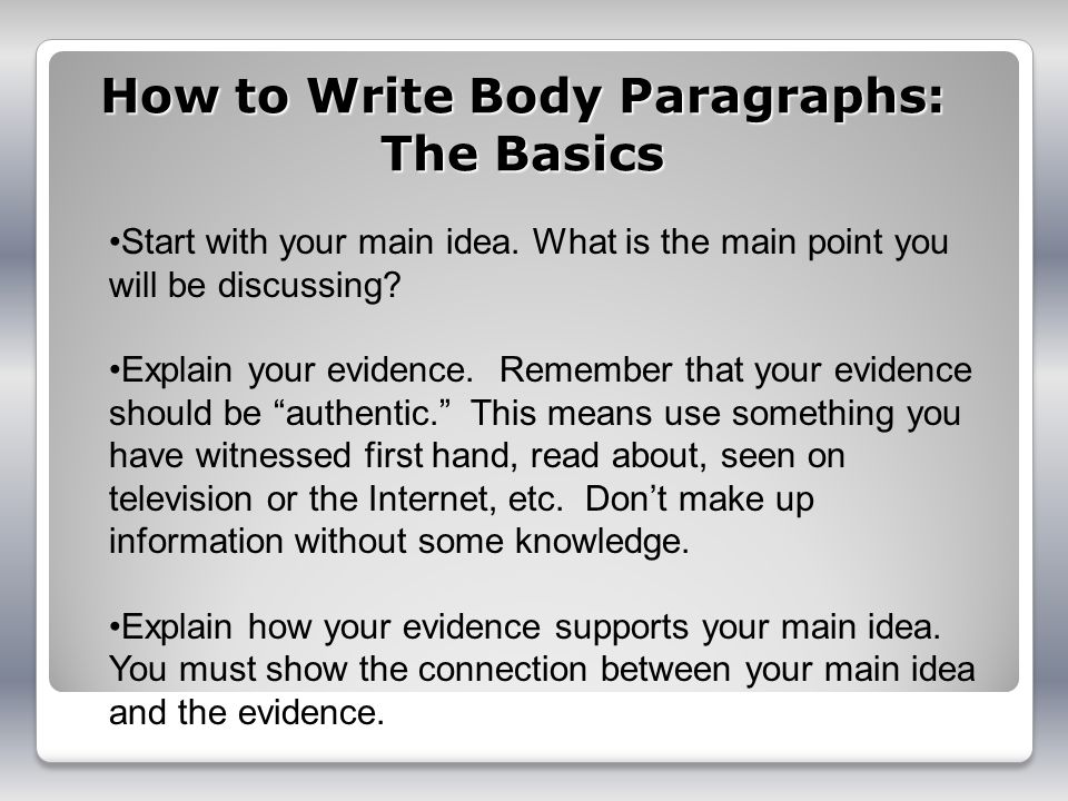 How to Write Body Paragraphs: The Basics Start with your main idea. What is the main point you will be discussing? Explain your evidence. Remember tha