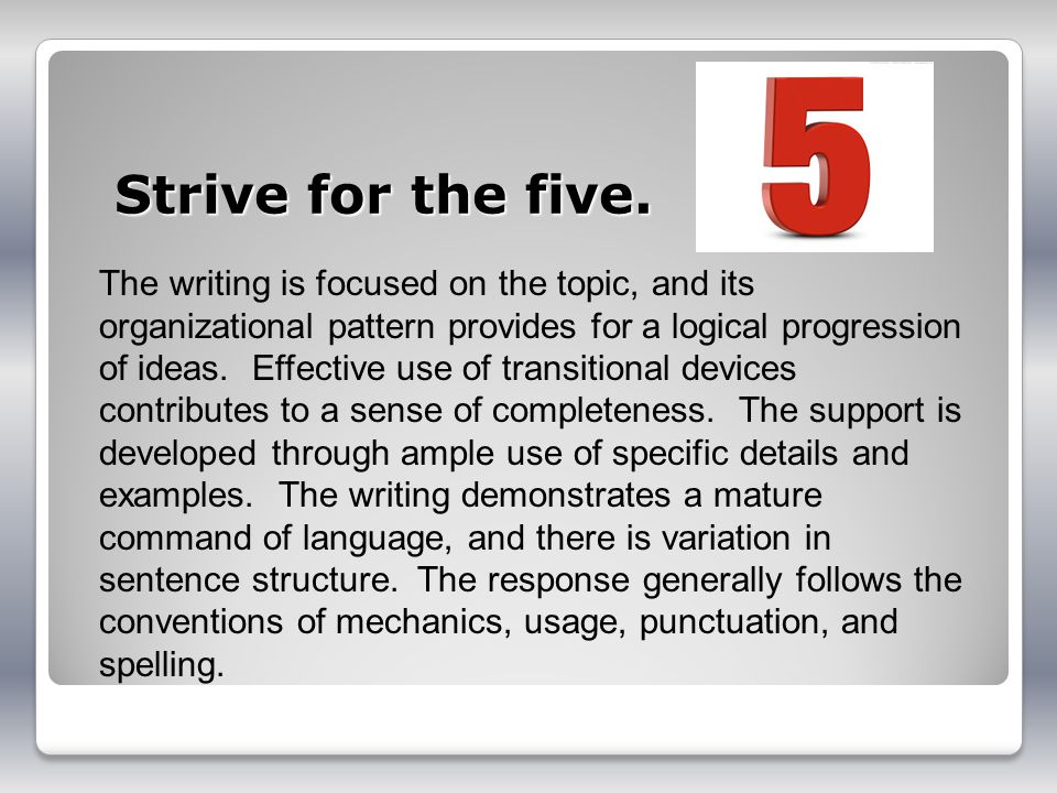 Strive for the five. The writing is focused on the topic, and its organizational pattern provides for a logical progression of ideas. Effective use of