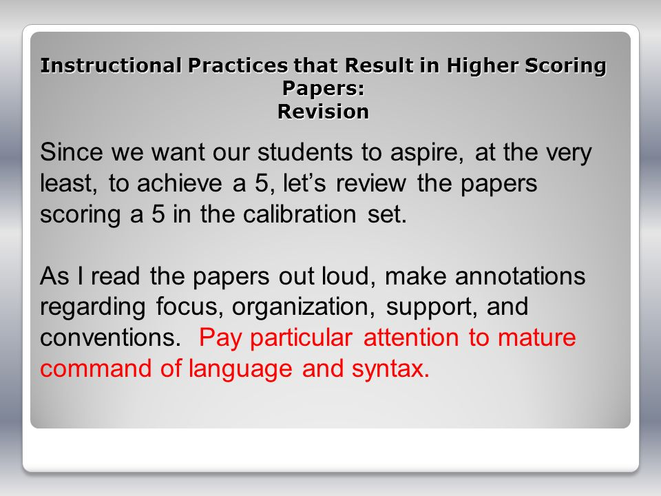 Instructional Practices that Result in Higher Scoring Papers: Revision Since we want our students to aspire, at the very least, to achieve a 5, lets r