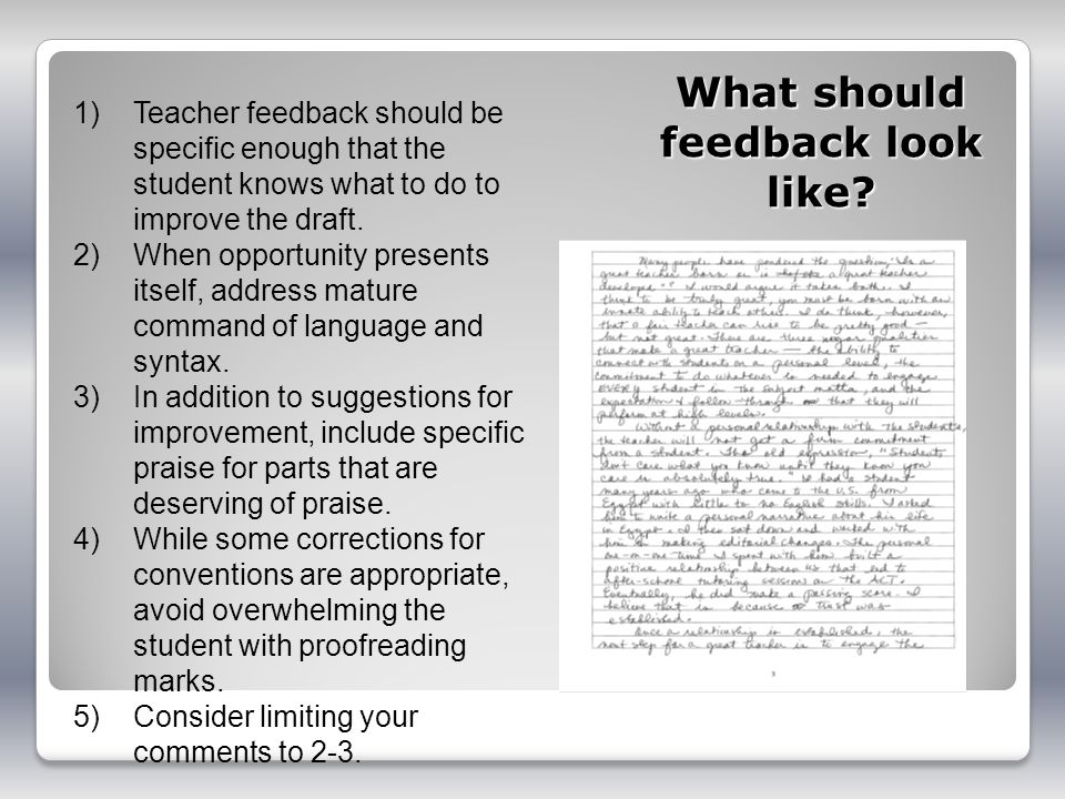 What should feedback look like? 1)Teacher feedback should be specific enough that the student knows what to do to improve the draft. 2)When opportunit