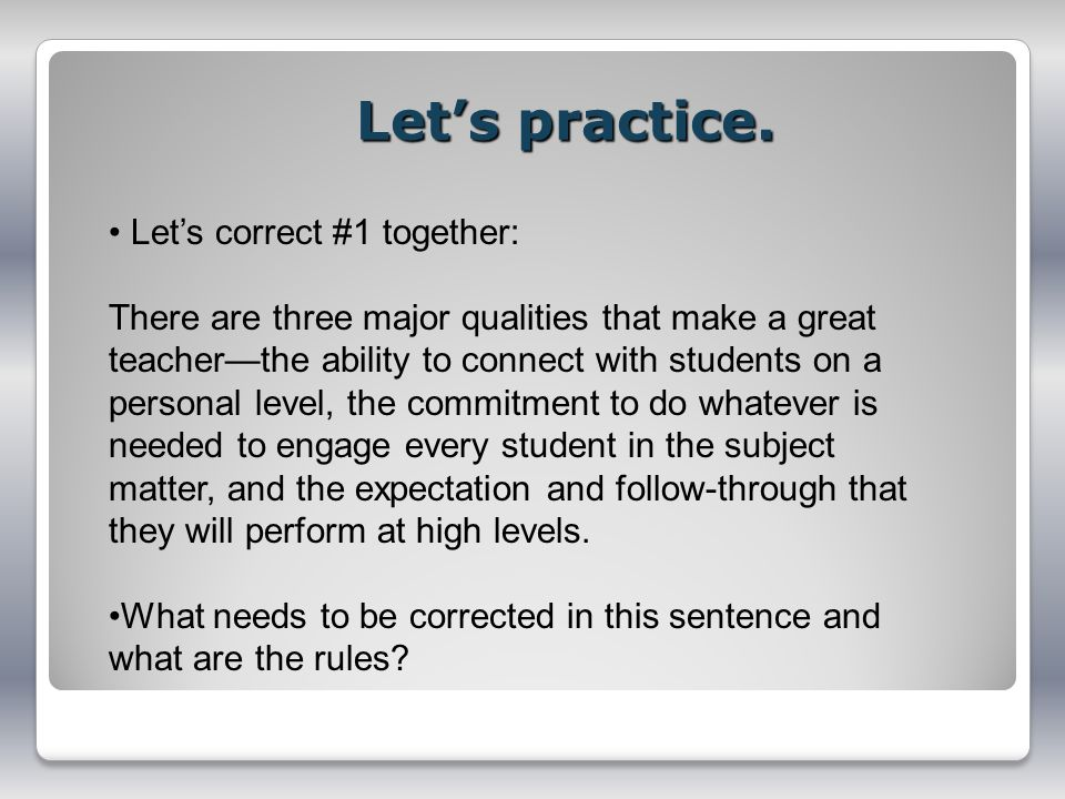 Lets practice. Lets correct #1 together: There are three major qualities that make a great teacherthe ability to connect with students on a personal l