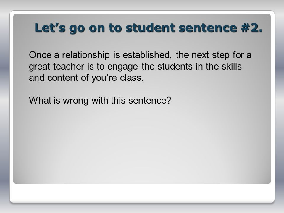 Lets go on to student sentence #2. Once a relationship is established, the next step for a great teacher is to engage the students in the skills and c