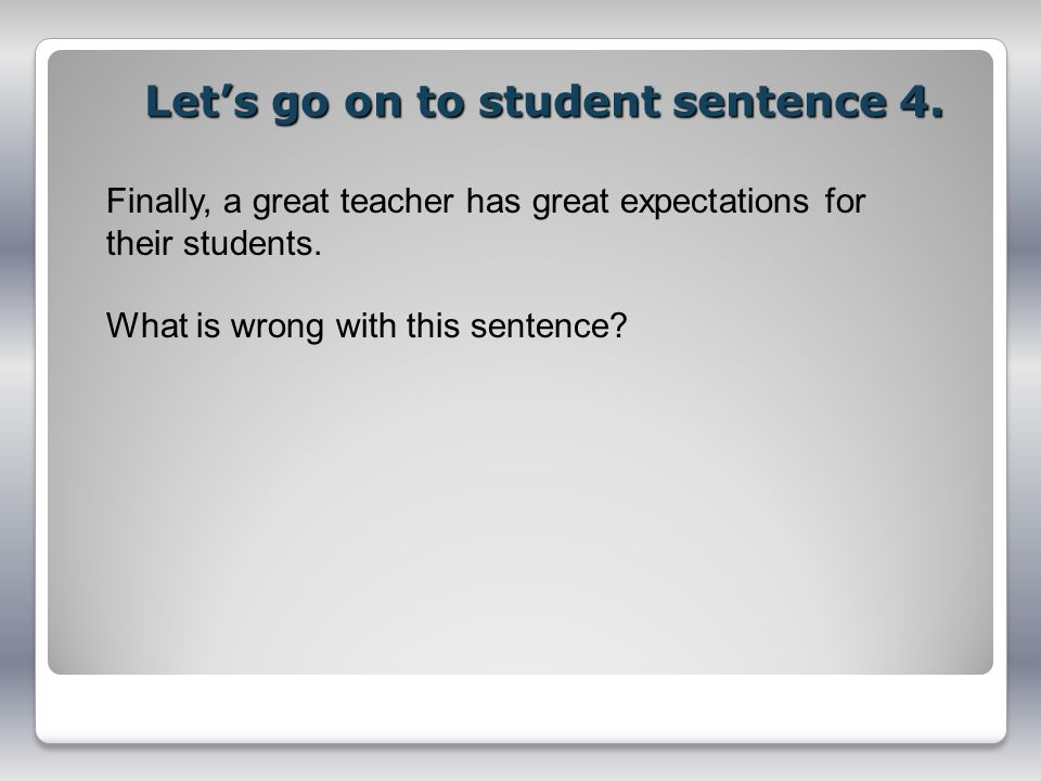 Lets go on to student sentence 4. Finally, a great teacher has great expectations for their students. What is wrong with this sentence?