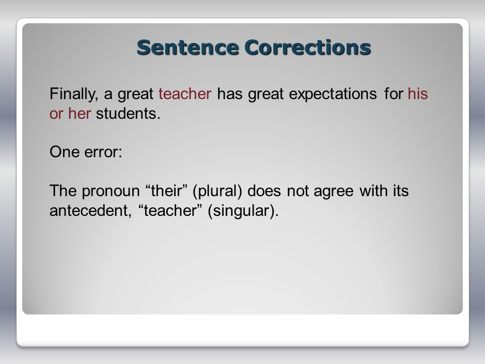 Sentence Corrections Finally, a great teacher has great expectations for his or her students. One error: The pronoun their (plural) does not agree wit