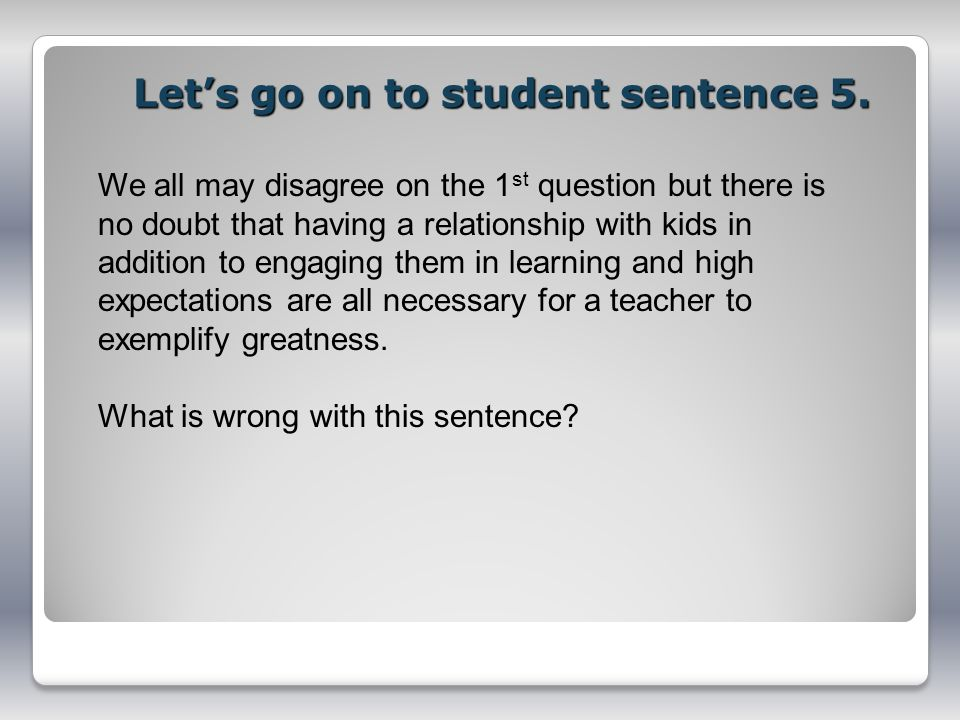 Lets go on to student sentence 5. We all may disagree on the 1 st question but there is no doubt that having a relationship with kids in addition to e