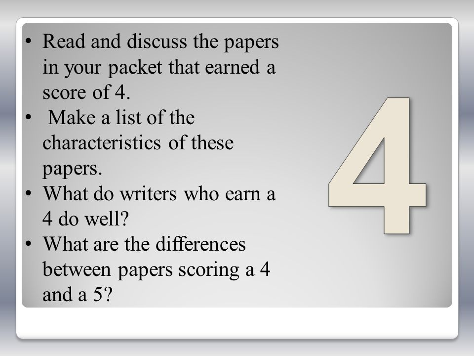 Read and discuss the papers in your packet that earned a score of 4. Make a list of the characteristics of these papers. What do writers who earn a 4