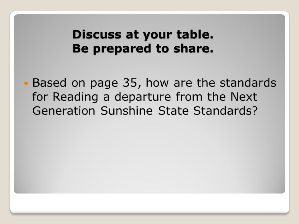 Discuss at your table. Be prepared to share. Based on page 35, how are the standards for Reading a departure from the Next Generation Sunshine State S