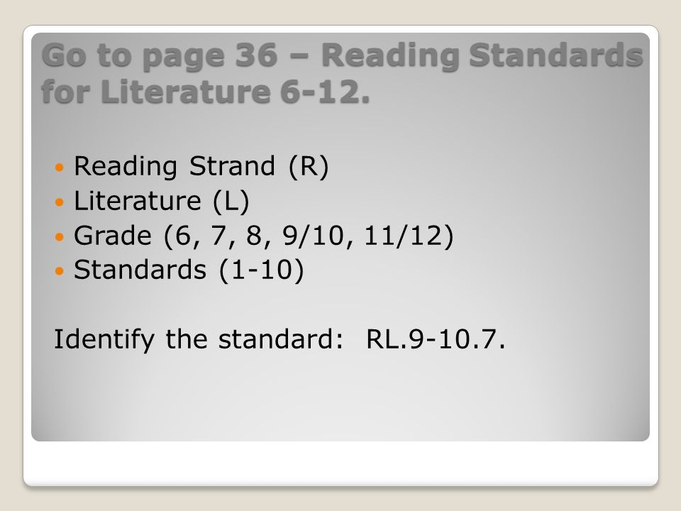 Go to page 36 – Reading Standards for Literature 6-12. Reading Strand (R) Literature (L) Grade (6, 7, 8, 9/10, 11/12) Standards (1-10) Identify the st