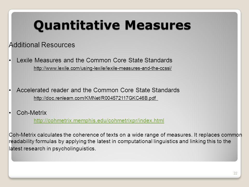 22 Additional Resources Lexile Measures and the Common Core State Standards http://www.lexile.com/using-lexile/lexile-measures-and-the-ccssi/ Accelerated reader and the Common Core State Standards http://doc.renlearn.com/KMNet/R004572117GKC46B.pdf Coh-Metrix http://cohmetrix.memphis.edu/cohmetrixpr/index.html Coh-Metrix calculates the coherence of texts on a wide range of measures.