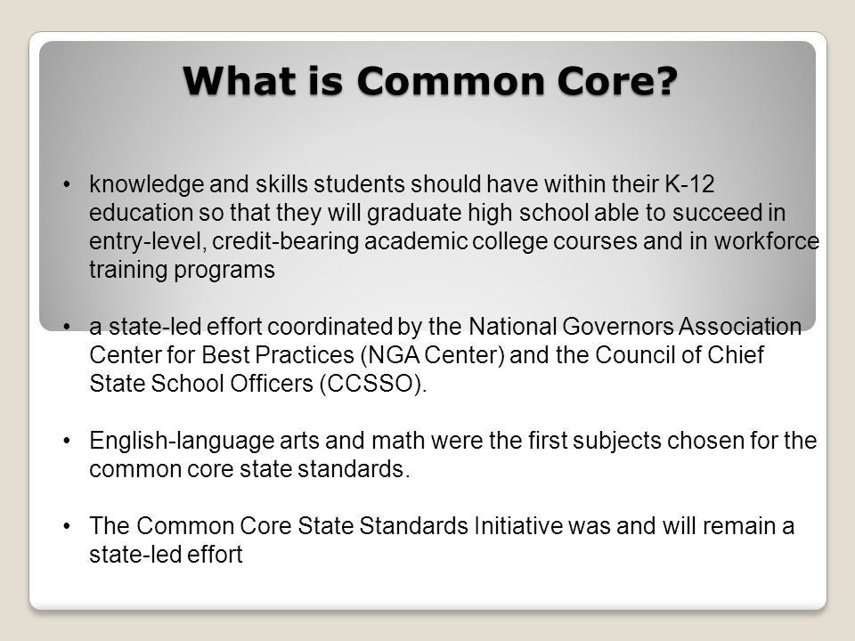What is Common Core? knowledge and skills students should have within their K-12 education so that they will graduate high school able to succeed in e