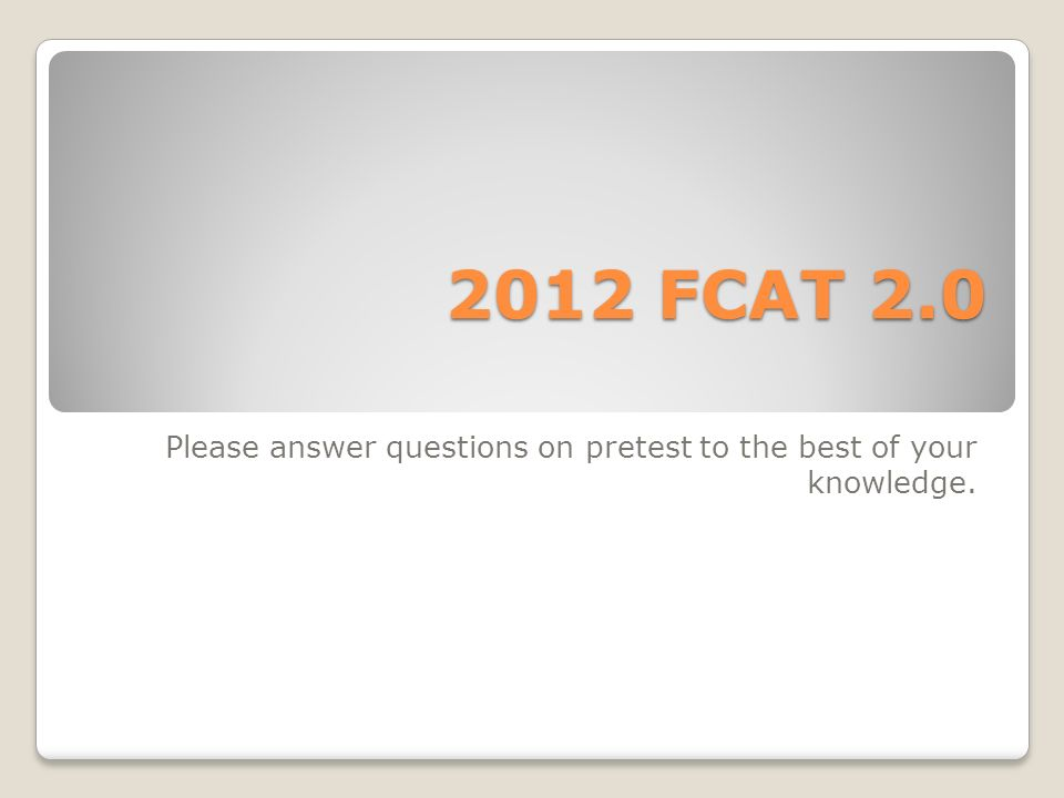 2012 FCAT 2.0 Please answer questions on pretest to the best of your knowledge.