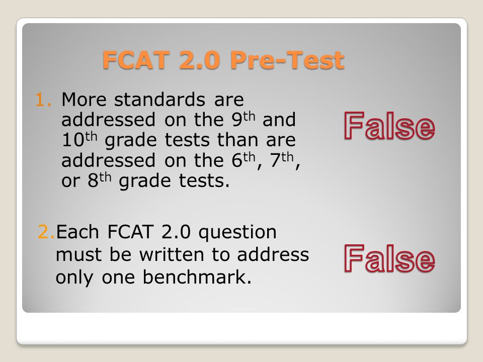 FCAT 2.0 Pre-Test 1.More standards are addressed on the 9 th and 10 th grade tests than are addressed on the 6 th, 7 th, or 8 th grade tests. 2.Each F