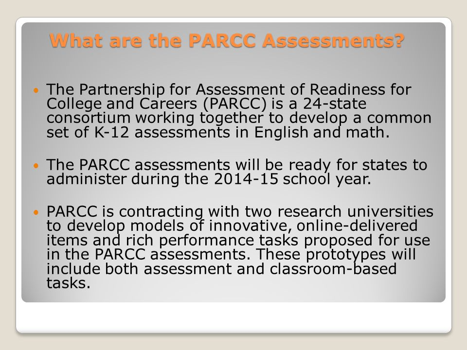 What are the PARCC Assessments? The Partnership for Assessment of Readiness for College and Careers (PARCC) is a 24-state consortium working together