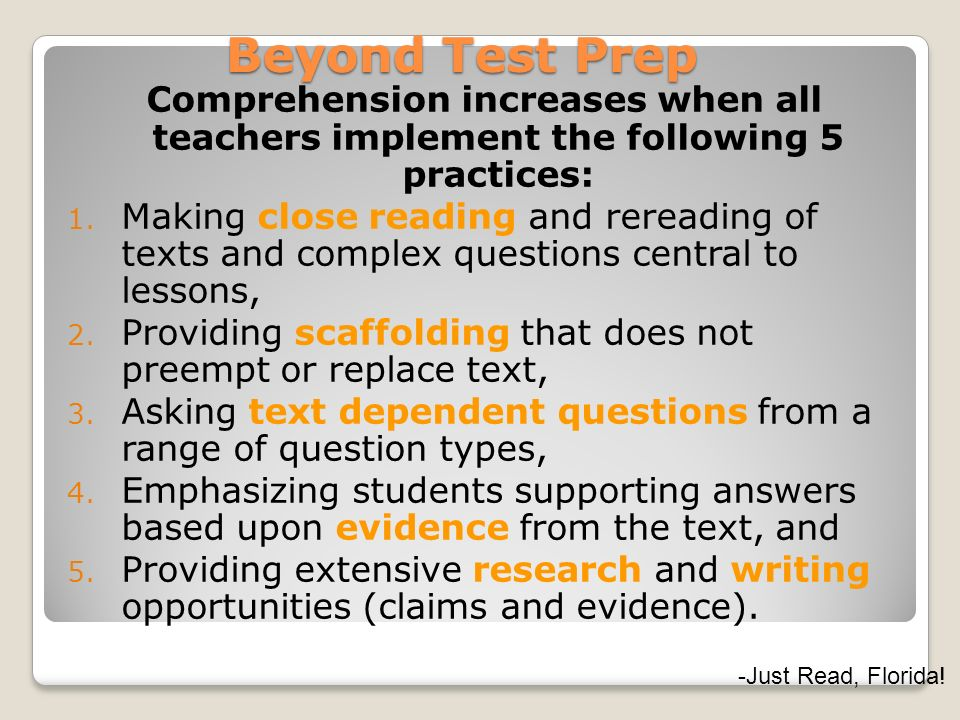 Beyond Test Prep Comprehension increases when all teachers implement the following 5 practices: 1. Making close reading and rereading of texts and com