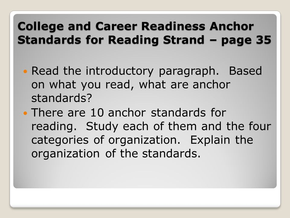 College and Career Readiness Anchor Standards for Reading Strand – page 35 Read the introductory paragraph. Based on what you read, what are anchor st