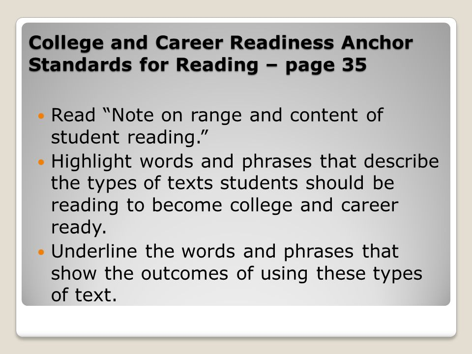 College and Career Readiness Anchor Standards for Reading – page 35 Read Note on range and content of student reading. Highlight words and phrases tha