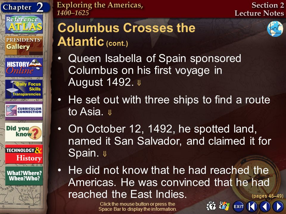 Section 2-10 Queen Isabella of Spain sponsored Columbus on his first voyage in August 1492. Columbus Crosses the Atlantic (cont.) (pages 45–49) Click