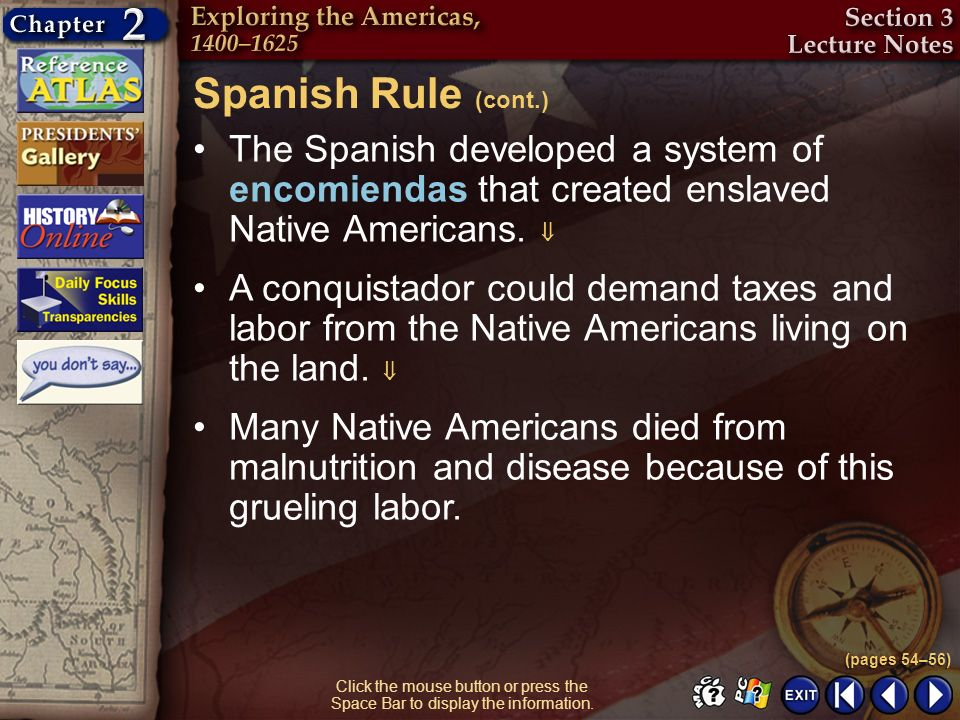 Section 3-14 The Spanish developed a system of encomiendas that created enslaved Native Americans. Spanish Rule (cont.) (pages 54–56) Click the mouse