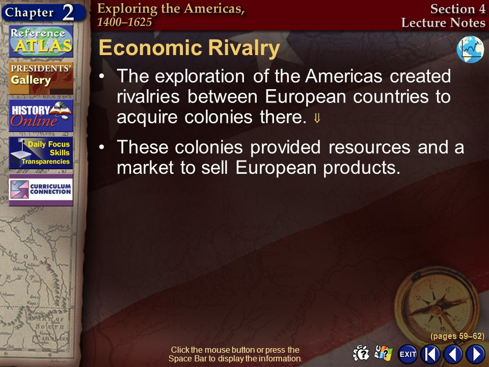 Section 4-8 Economic Rivalry The exploration of the Americas created rivalries between European countries to acquire colonies there. (pages 59–62) Cli