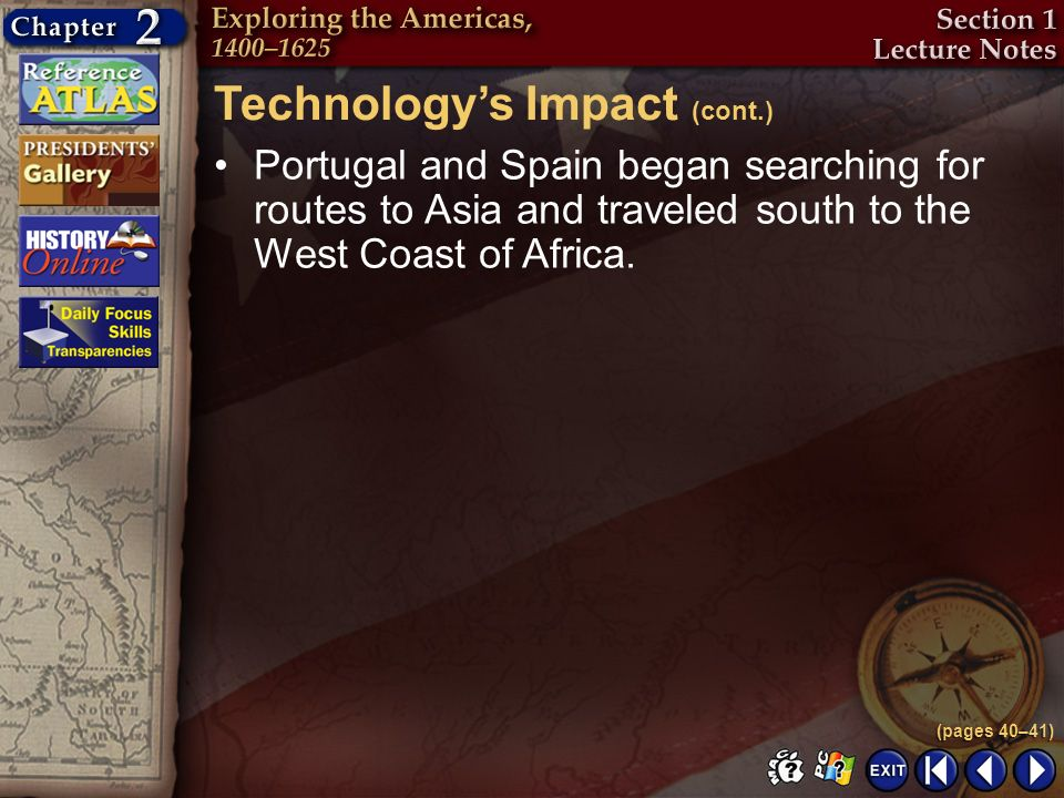 Section 1-11 Technologys Impact (cont.) Portugal and Spain began searching for routes to Asia and traveled south to the West Coast of Africa. (pages 4