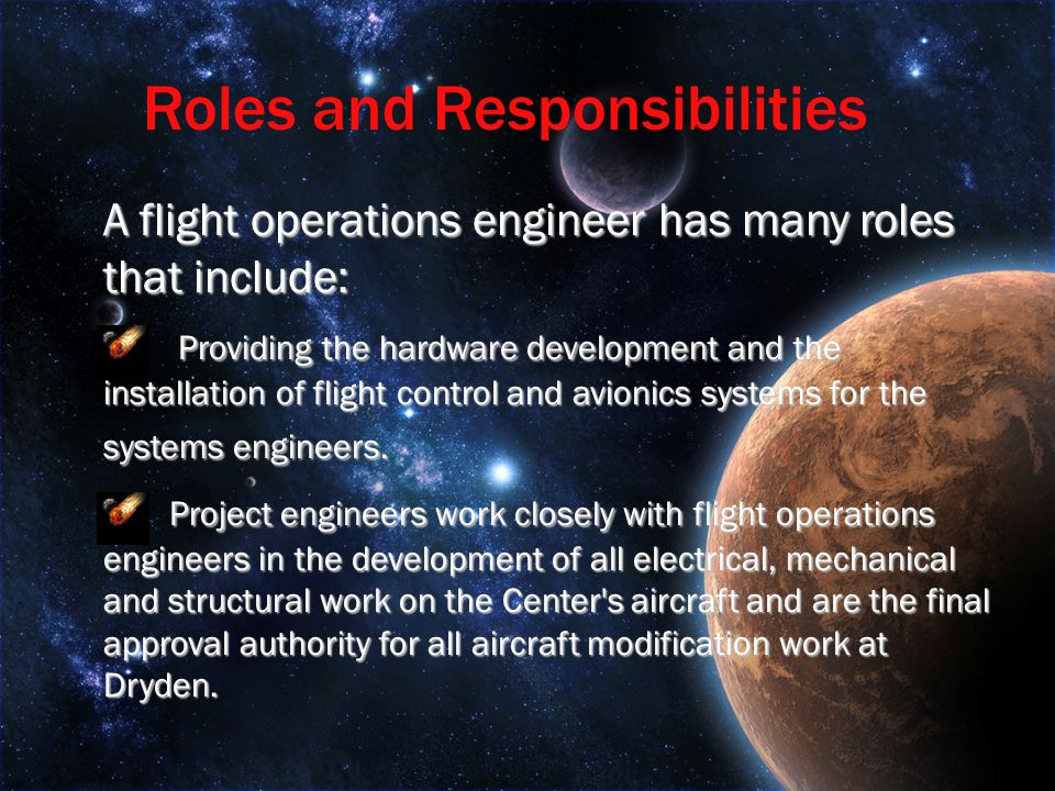 A flight operations engineer has many roles that include: Providing the hardware development and the installation of flight control and avionics systems for the systems engineers.