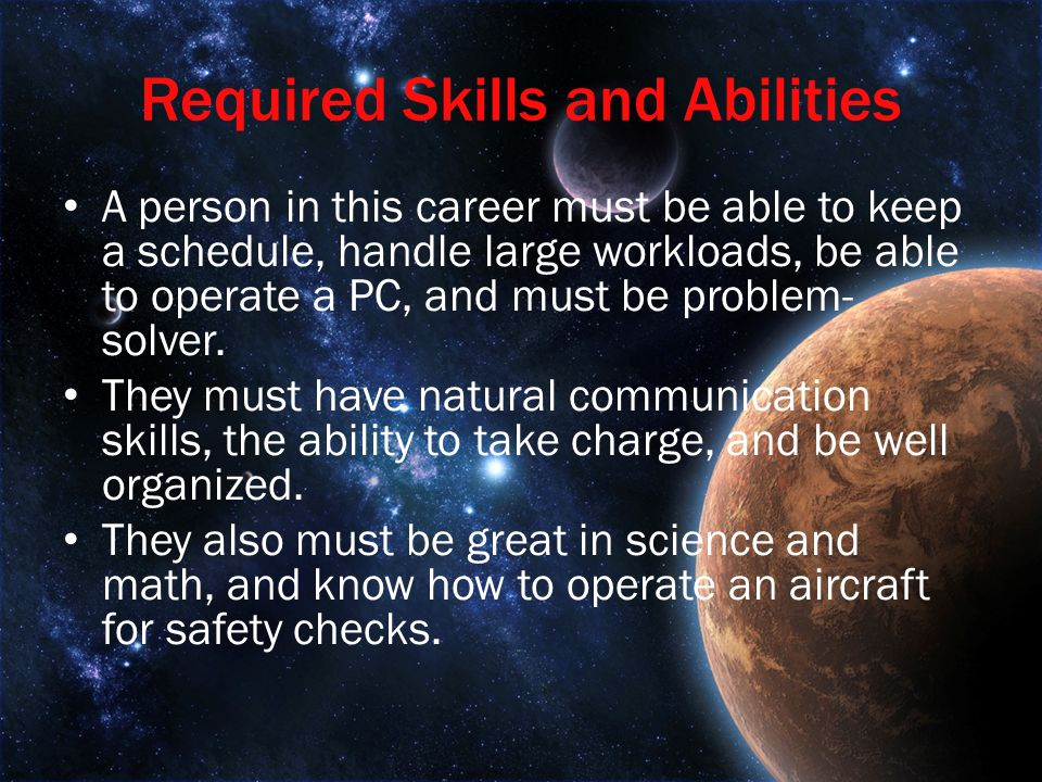 Required Skills and Abilities A person in this career must be able to keep a schedule, handle large workloads, be able to operate a PC, and must be problem- solver.