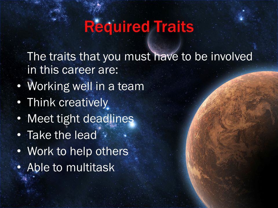 Required Traits The traits that you must have to be involved in this career are: Working well in a team Think creatively Meet tight deadlines Take the lead Work to help others Able to multitask