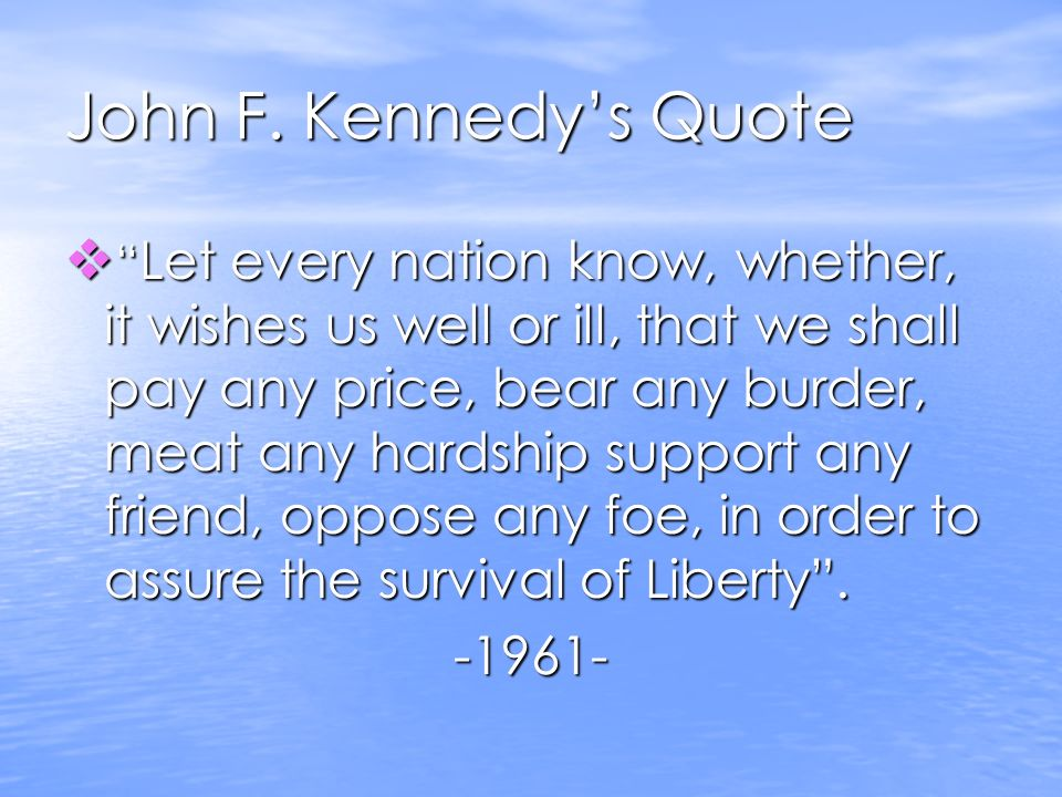 John F. Kennedys Quote Let every nation know, whether, it wishes us well or ill, that we shall pay any price, bear any burder, meat any hardship suppo