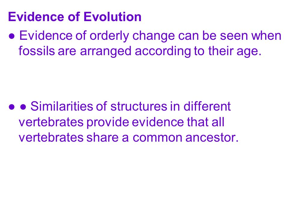 Evidence of Evolution Evidence of orderly change can be seen when fossils are arranged according to their age. Similarities of structures in different