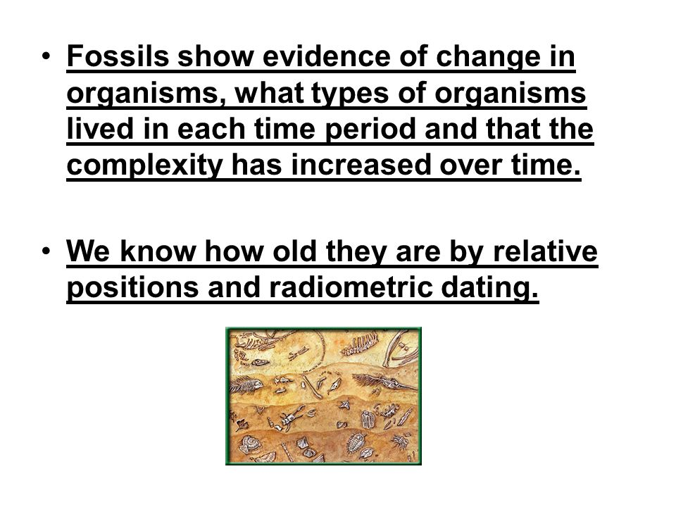 Fossils show evidence of change in organisms, what types of organisms lived in each time period and that the complexity has increased over time. We kn