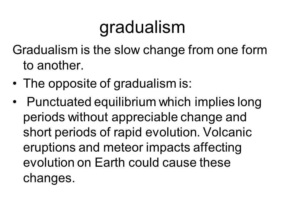 gradualism Gradualism is the slow change from one form to another. The opposite of gradualism is: Punctuated equilibrium which implies long periods wi