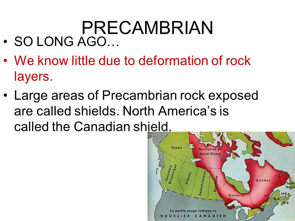 PRECAMBRIAN SO LONG AGO… We know little due to deformation of rock layers. Large areas of Precambrian rock exposed are called shields. North Americas