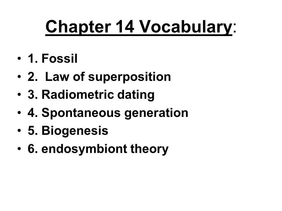Chapter 14 Vocabulary: 1. Fossil 2. Law of superposition 3. Radiometric dating 4. Spontaneous generation 5. Biogenesis 6. endosymbiont theory
