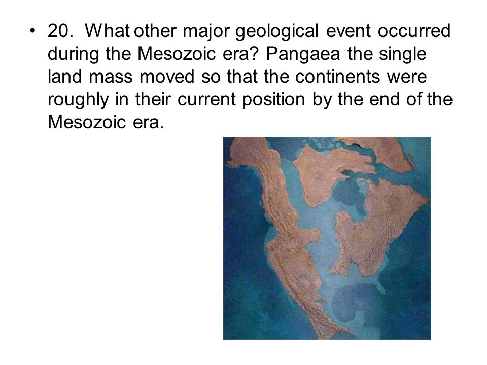 20. What other major geological event occurred during the Mesozoic era? Pangaea the single land mass moved so that the continents were roughly in thei
