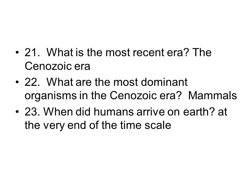 21. What is the most recent era? The Cenozoic era 22. What are the most dominant organisms in the Cenozoic era? Mammals 23. When did humans arrive on