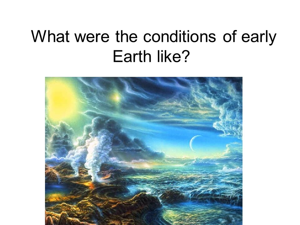 What were the conditions of early Earth like?
