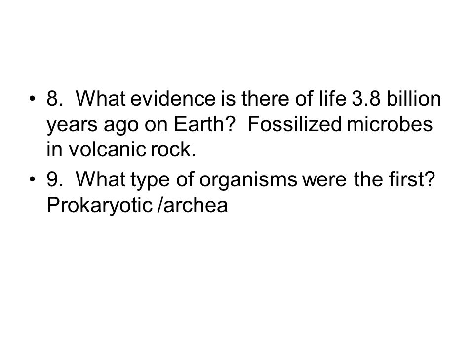 8. What evidence is there of life 3.8 billion years ago on Earth? Fossilized microbes in volcanic rock. 9. What type of organisms were the first? Prok