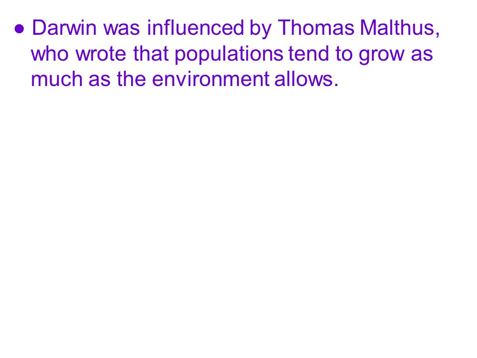 Darwin was influenced by Thomas Malthus, who wrote that populations tend to grow as much as the environment allows.