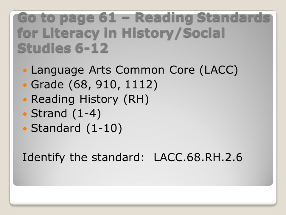 Go to page 61 – Reading Standards for Literacy in History/Social Studies 6-12 Language Arts Common Core (LACC) Grade (68, 910, 1112) Reading History (