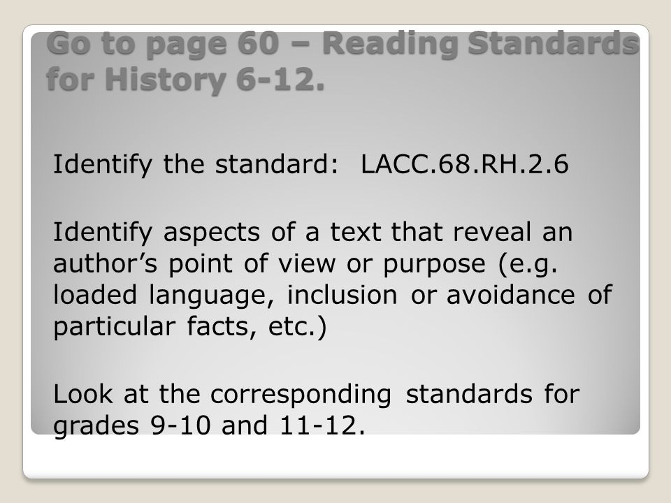 Go to page 60 – Reading Standards for History 6-12. Identify the standard: LACC.68.RH.2.6 Identify aspects of a text that reveal an authors point of v