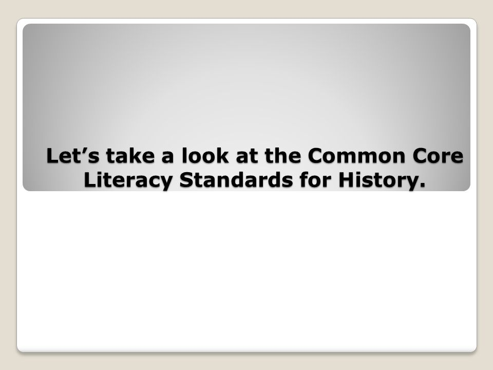 Lets take a look at the Common Core Literacy Standards for History.